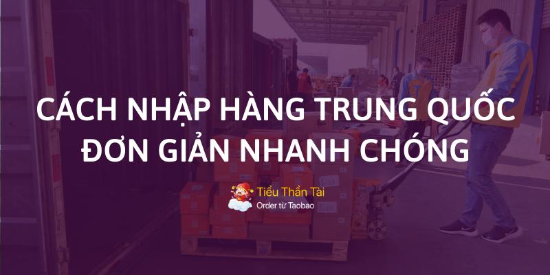 Chia sẻ cách nhập hàng Trung Quốc về Việt Nam bán đơn giản mà bạn nên biết đến!