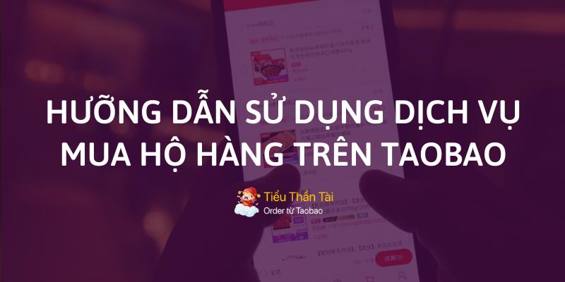 Hướng dẫn sử dụng dịch vụ mua hộ hàng Taobao