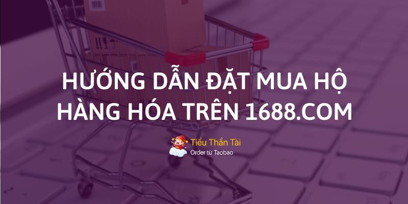 7 Bước đặt mua hàng hộ trên 1688 chi tiết cho mọi người