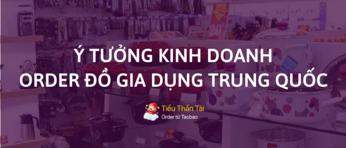 Nhận order đồ gia dụng Trung Quốc chính là kho hốt bạc mà ít người để ý đến!