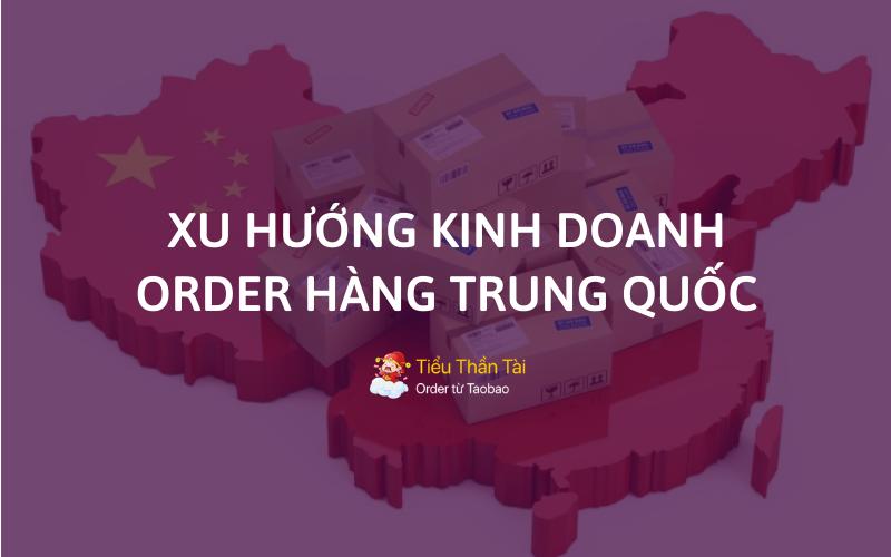 Xu hướng kinh doanh order hàng Trung Quốc đang được nhiều người hướng đến